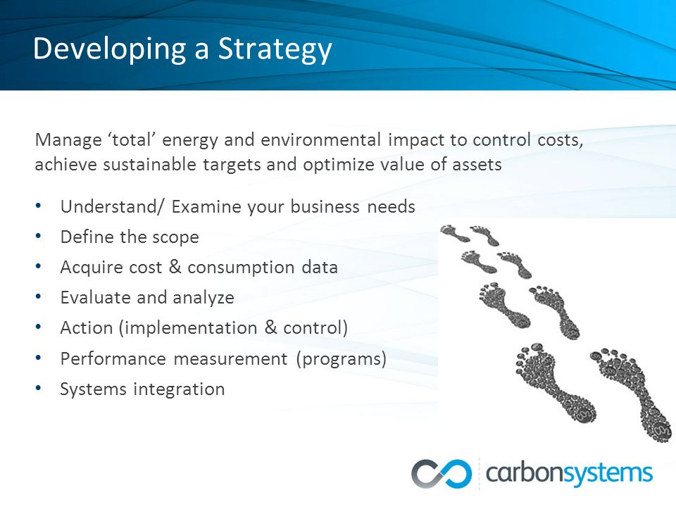 Developing a Strategy Manage 'total' energy and environmental impact to control costs, achieve sustainable targets and optimize value of assets Understand/ Examine your business needs Define the scope Acquire cost & consumption data Evaluate and analyze Action (implementation & control) Performance measurement (programs) Systems integration