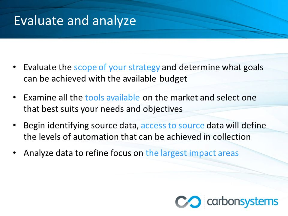 Evaluate and analyze Evaluate the scope of your strategy and determine what goals can be achieved with the available budget Examine all the tools available on the market and select one that best suits your needs and objectives Begin identifying source data, access to source data will define the levels of automation that can be achieved in collection Analyze data to refine focus on the largest impact areas
