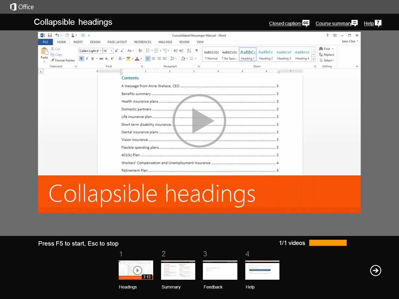 1234 Course summaryHelp Collapsible headings Closed captions 1/1 videos Headings SummaryFeedback Help 3:13 Press F5 to start, Esc to stop Here's a handy trick you can use if you're having trouble navigating a large complex document.Right-click a heading, click Expand/Collapse, and click Collapse All Headings.Now with all the body text out of the way, it's easier to browse through the document.The collapsed headings become something like a table of contents.To expand a section, click this triangle.