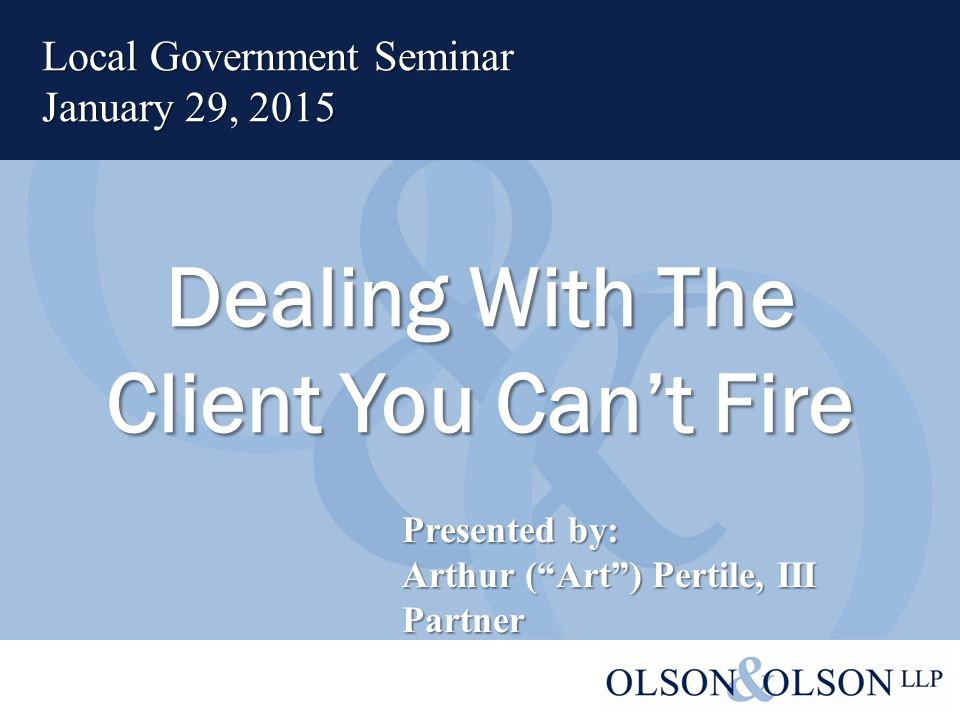 Dealing With The Client You Can't Fire Local Government Seminar January 29, 2015 Presented by: Arthur ( Art ) Pertile, III Partner