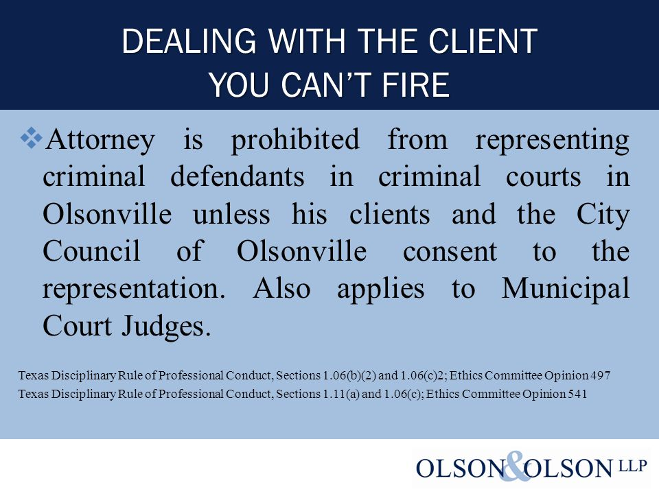 DEALING WITH THE CLIENT YOU CAN'T FIRE  Attorney is prohibited from representing criminal defendants in criminal courts in Olsonville unless his clients and the City Council of Olsonville consent to the representation.