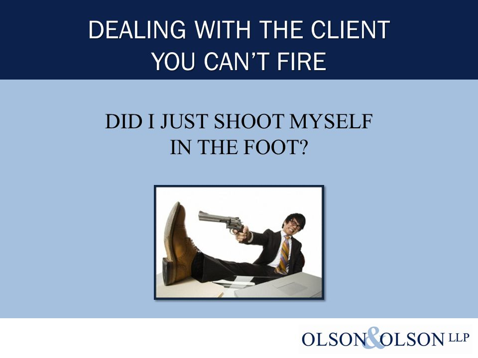 DEALING WITH THE CLIENT YOU CAN'T FIRE DID I JUST SHOOT MYSELF IN THE FOOT