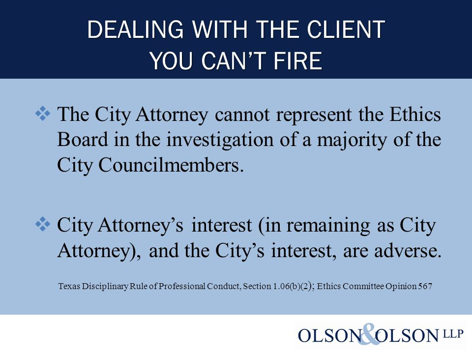 DEALING WITH THE CLIENT YOU CAN'T FIRE  The City Attorney cannot represent the Ethics Board in the investigation of a majority of the City Councilmembers.