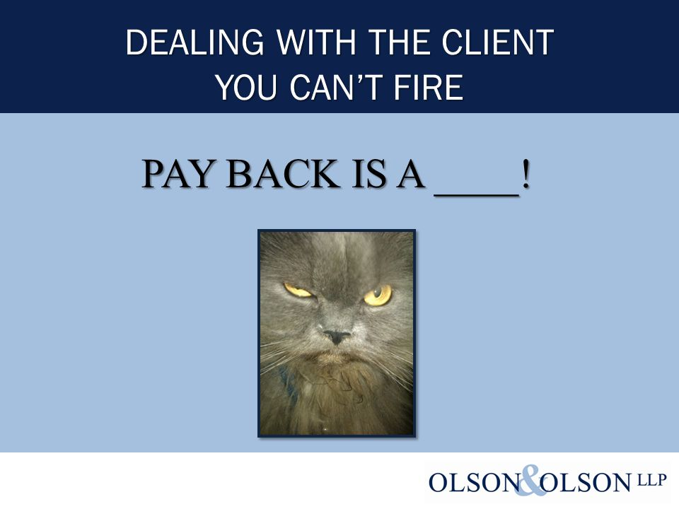 DEALING WITH THE CLIENT YOU CAN'T FIRE PAY BACK IS A ____!