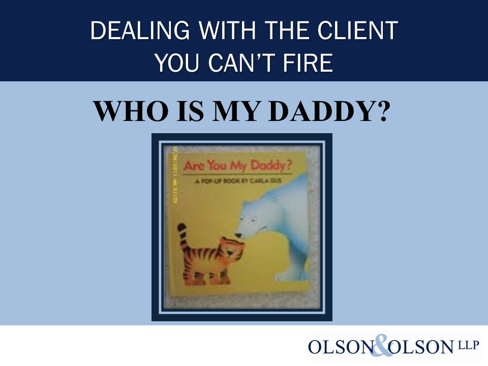 DEALING WITH THE CLIENT YOU CAN'T FIRE WHO IS MY DADDY