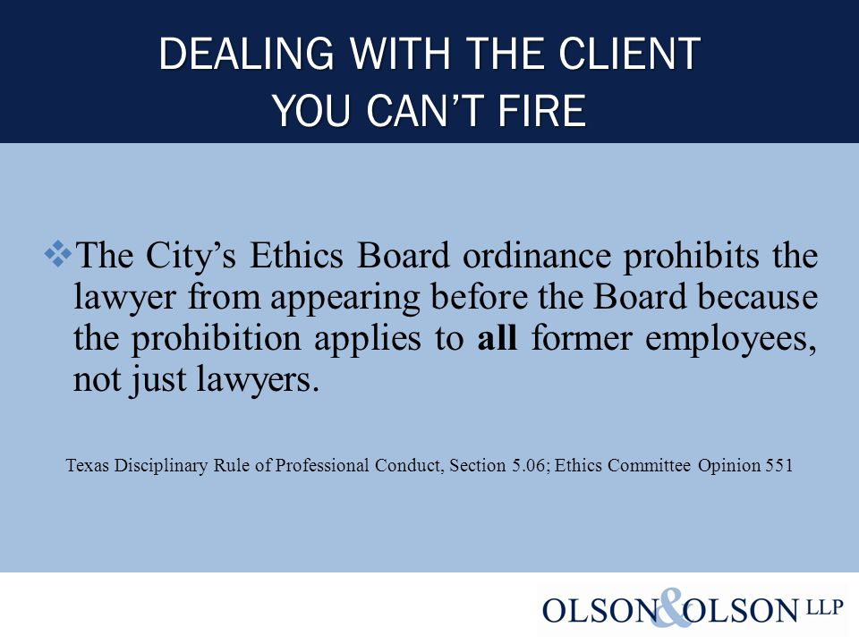 DEALING WITH THE CLIENT YOU CAN'T FIRE  The City's Ethics Board ordinance prohibits the lawyer from appearing before the Board because the prohibition applies to all former employees, not just lawyers.