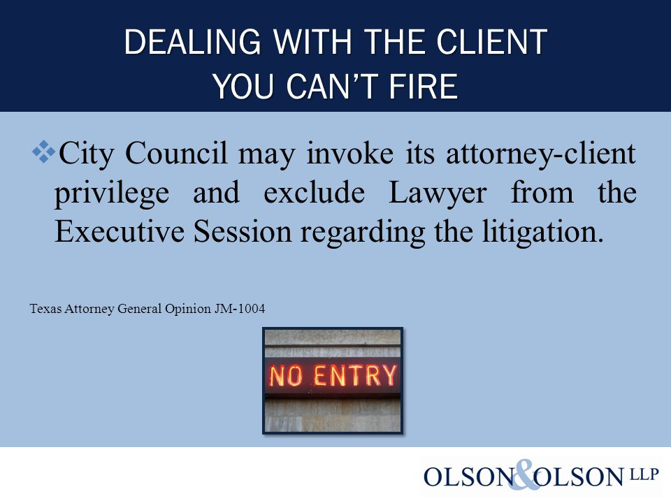 DEALING WITH THE CLIENT YOU CAN'T FIRE  City Council may invoke its attorney-client privilege and exclude Lawyer from the Executive Session regarding the litigation.