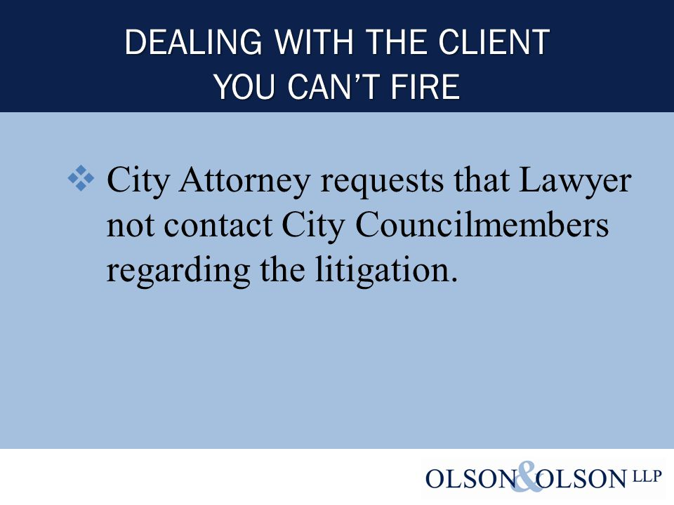 DEALING WITH THE CLIENT YOU CAN'T FIRE  City Attorney requests that Lawyer not contact City Councilmembers regarding the litigation.