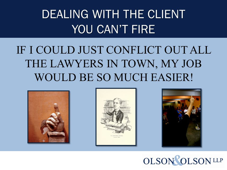 DEALING WITH THE CLIENT YOU CAN'T FIRE IF I COULD JUST CONFLICT OUT ALL THE LAWYERS IN TOWN, MY JOB WOULD BE SO MUCH EASIER!