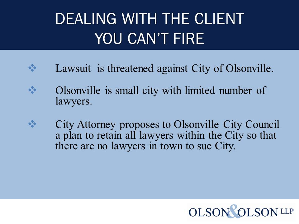 DEALING WITH THE CLIENT YOU CAN'T FIRE  Lawsuit is threatened against City of Olsonville.