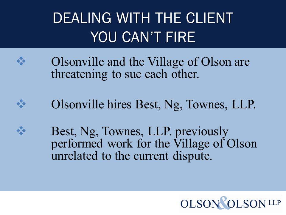 DEALING WITH THE CLIENT YOU CAN'T FIRE  Olsonville and the Village of Olson are threatening to sue each other.