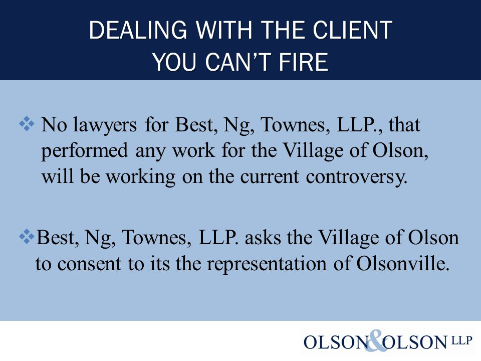 DEALING WITH THE CLIENT YOU CAN'T FIRE  No lawyers for Best, Ng, Townes, LLP., that performed any work for the Village of Olson, will be working on the current controversy.
