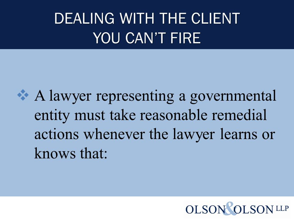  A lawyer representing a governmental entity must take reasonable remedial actions whenever the lawyer learns or knows that:
