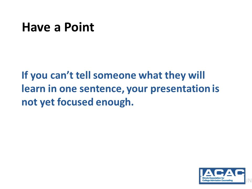 Have a Point If you can't tell someone what they will learn in one sentence, your presentation is not yet focused enough.