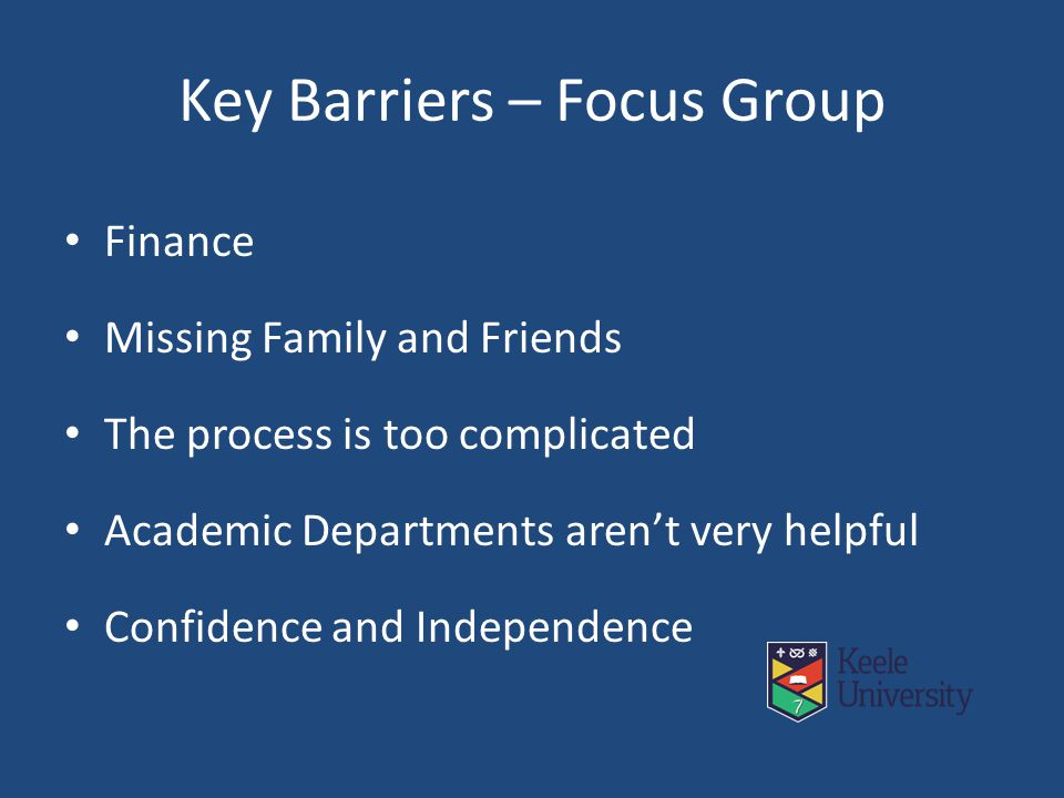 Key Barriers – Focus Group Finance Missing Family and Friends The process is too complicated Academic Departments aren't very helpful Confidence and Independence