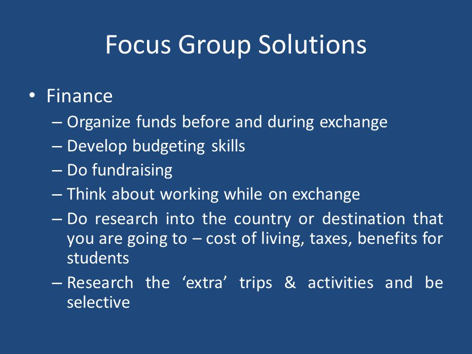 Focus Group Solutions Finance – Organize funds before and during exchange – Develop budgeting skills – Do fundraising – Think about working while on exchange – Do research into the country or destination that you are going to – cost of living, taxes, benefits for students – Research the 'extra' trips & activities and be selective