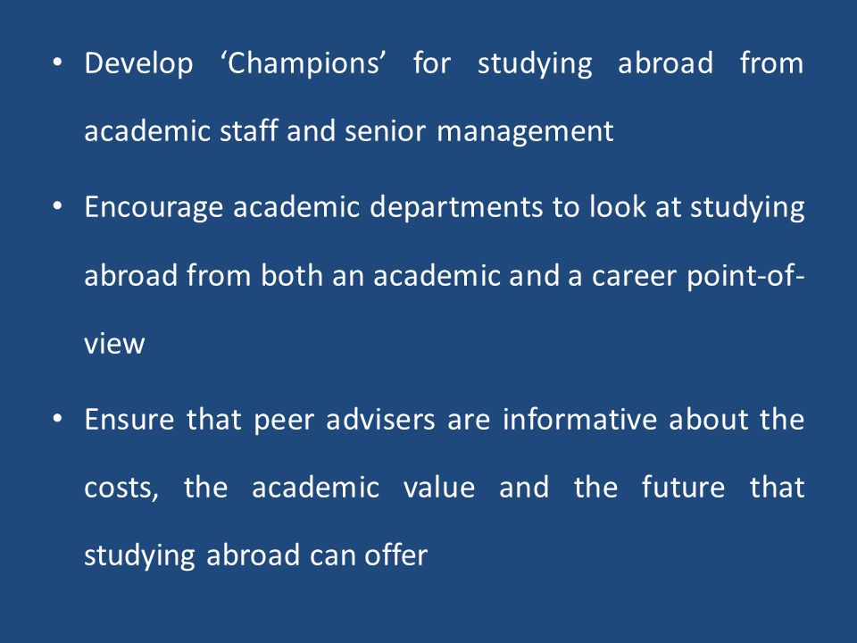 Develop 'Champions' for studying abroad from academic staff and senior management Encourage academic departments to look at studying abroad from both an academic and a career point-of- view Ensure that peer advisers are informative about the costs, the academic value and the future that studying abroad can offer