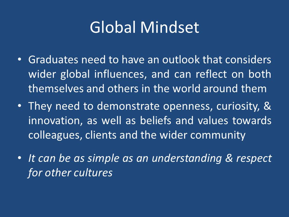 Global Mindset Graduates need to have an outlook that considers wider global influences, and can reflect on both themselves and others in the world around them They need to demonstrate openness, curiosity, & innovation, as well as beliefs and values towards colleagues, clients and the wider community It can be as simple as an understanding & respect for other cultures