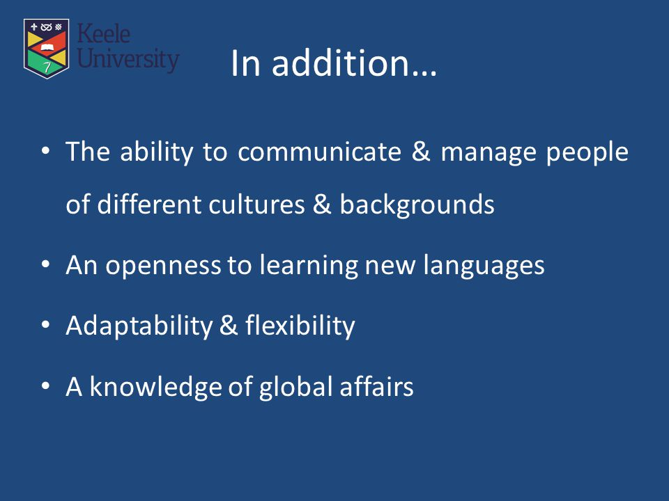 In addition… The ability to communicate & manage people of different cultures & backgrounds An openness to learning new languages Adaptability & flexibility A knowledge of global affairs