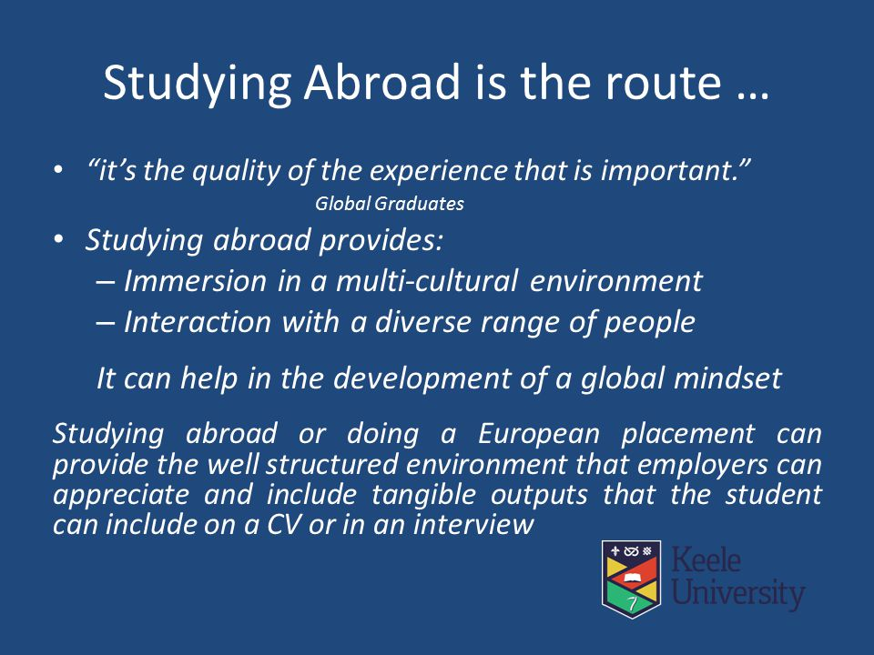 Studying Abroad is the route … it's the quality of the experience that is important. Global Graduates Studying abroad provides: – Immersion in a multi-cultural environment – Interaction with a diverse range of people It can help in the development of a global mindset Studying abroad or doing a European placement can provide the well structured environment that employers can appreciate and include tangible outputs that the student can include on a CV or in an interview