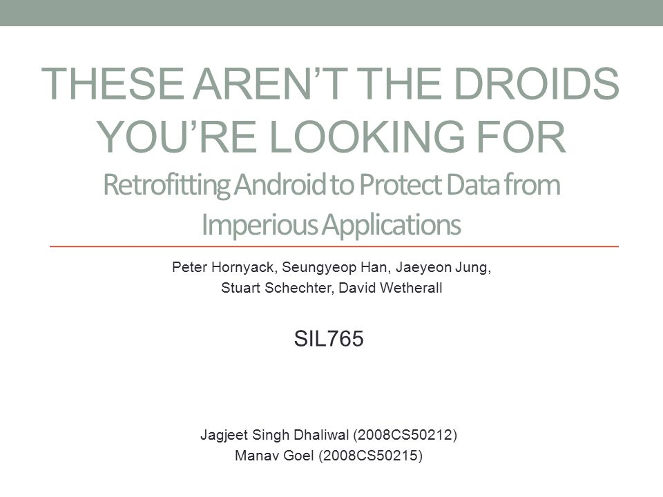 THESE AREN'T THE DROIDS YOU'RE LOOKING FOR Peter Hornyack, Seungyeop Han, Jaeyeon Jung, Stuart Schechter, David Wetherall Retrofitting Android to Protect Data from Imperious Applications SIL765 Jagjeet Singh Dhaliwal (2008CS50212) Manav Goel (2008CS50215)