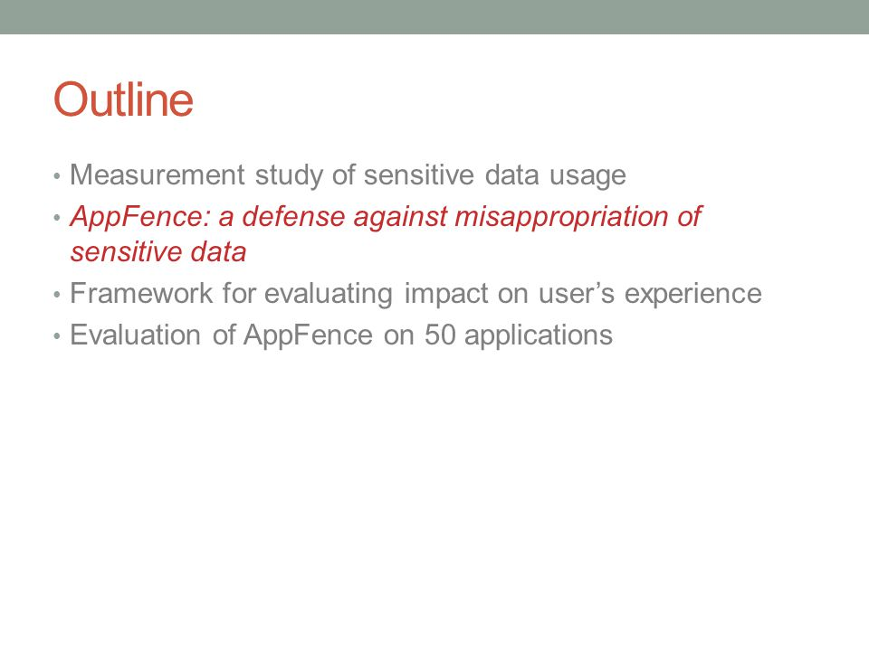 Outline Measurement study of sensitive data usage AppFence: a defense against misappropriation of sensitive data Framework for evaluating impact on user's experience Evaluation of AppFence on 50 applications