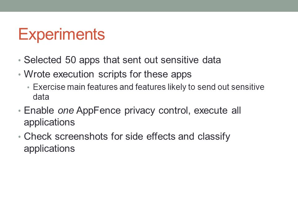 Experiments Selected 50 apps that sent out sensitive data Wrote execution scripts for these apps Exercise main features and features likely to send out sensitive data Enable one AppFence privacy control, execute all applications Check screenshots for side effects and classify applications