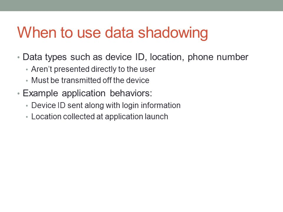 When to use data shadowing Data types such as device ID, location, phone number Aren't presented directly to the user Must be transmitted off the device Example application behaviors: Device ID sent along with login information Location collected at application launch