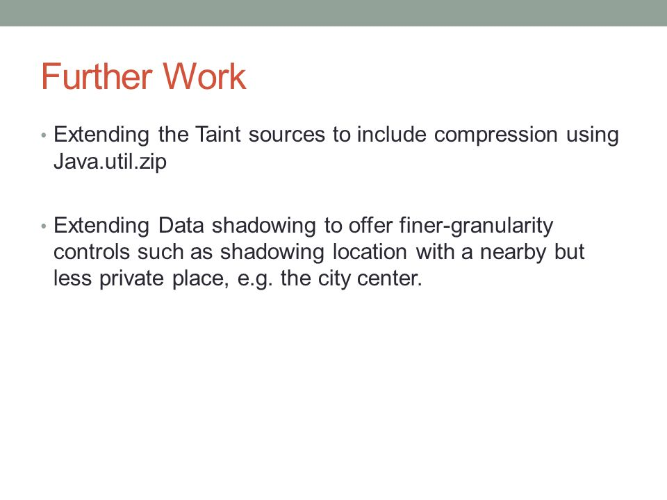 Further Work Extending the Taint sources to include compression using Java.util.zip Extending Data shadowing to offer finer-granularity controls such as shadowing location with a nearby but less private place, e.g.