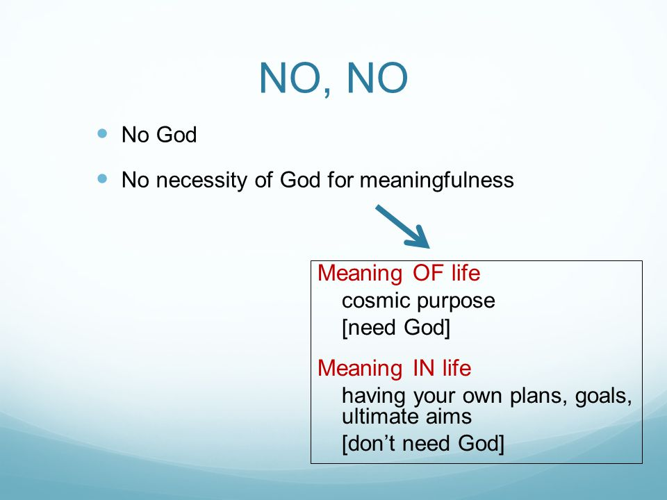 NO, NO No God No necessity of God for meaningfulness Meaning OF life cosmic purpose [need God] Meaning IN life having your own plans, goals, ultimate aims [don't need God]