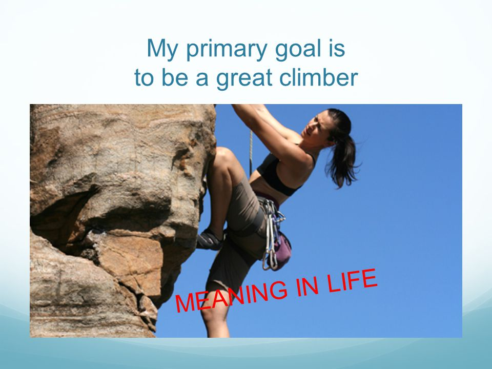 My primary goal is to be a great climber MEANING IN LIFE