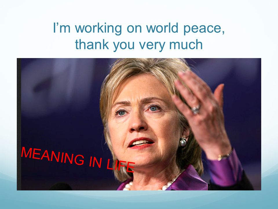 I'm working on world peace, thank you very much MEANING IN LIFE