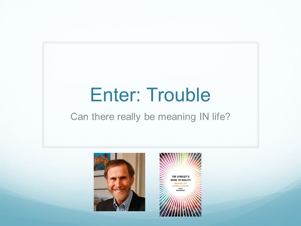 Enter: Trouble Can there really be meaning IN life