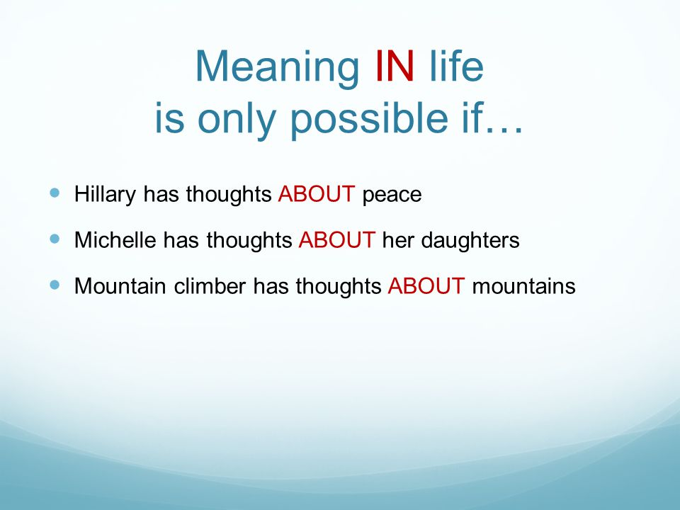 Meaning IN life is only possible if… Hillary has thoughts ABOUT peace Michelle has thoughts ABOUT her daughters Mountain climber has thoughts ABOUT mountains