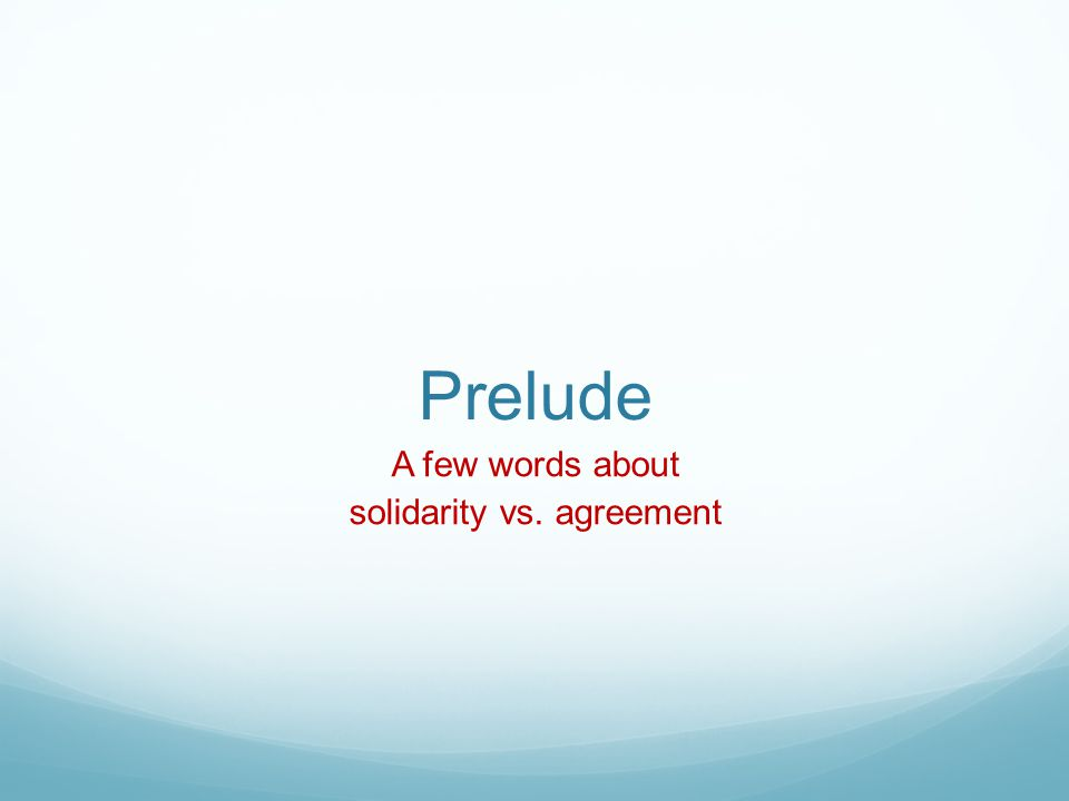 Prelude A few words about solidarity vs. agreement