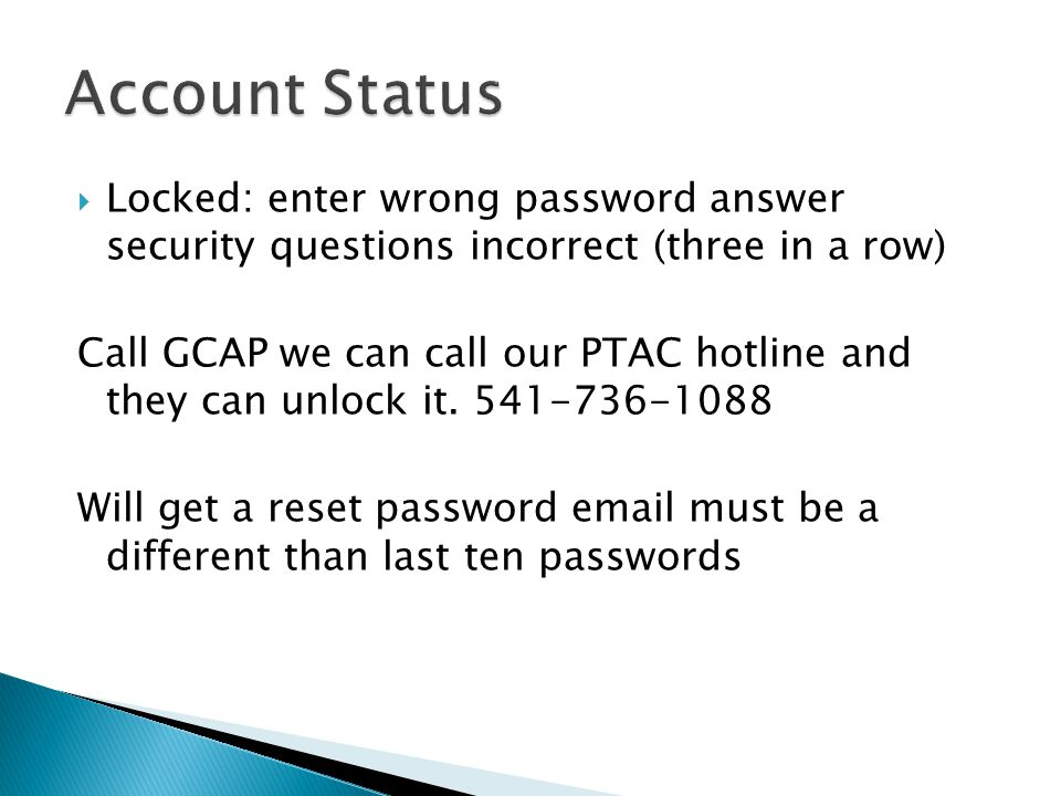  Locked: enter wrong password answer security questions incorrect (three in a row) Call GCAP we can call our PTAC hotline and they can unlock it.