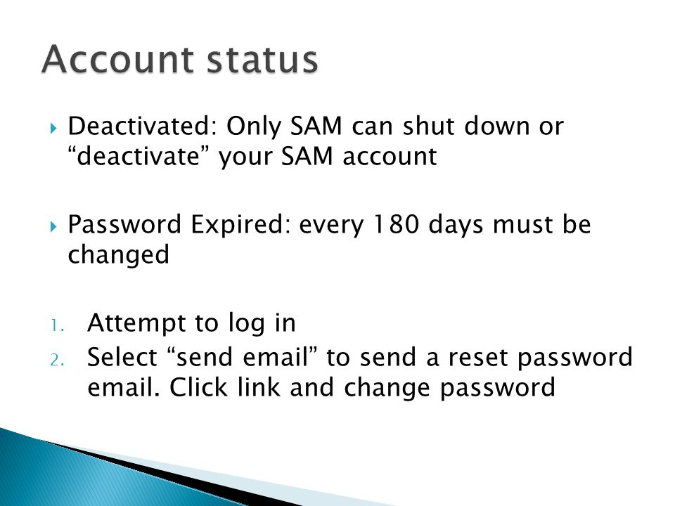  Deactivated: Only SAM can shut down or deactivate your SAM account  Password Expired: every 180 days must be changed 1.