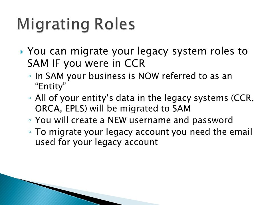  You can migrate your legacy system roles to SAM IF you were in CCR ◦ In SAM your business is NOW referred to as an Entity ◦ All of your entity's data in the legacy systems (CCR, ORCA, EPLS) will be migrated to SAM ◦ You will create a NEW username and password ◦ To migrate your legacy account you need the email used for your legacy account