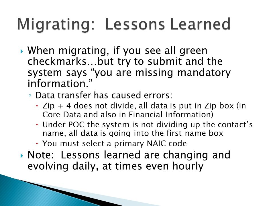  When migrating, if you see all green checkmarks…but try to submit and the system says you are missing mandatory information. ◦ Data transfer has caused errors:  Zip + 4 does not divide, all data is put in Zip box (in Core Data and also in Financial Information)  Under POC the system is not dividing up the contact's name, all data is going into the first name box  You must select a primary NAIC code  Note: Lessons learned are changing and evolving daily, at times even hourly