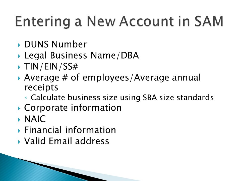  DUNS Number  Legal Business Name/DBA  TIN/EIN/SS#  Average # of employees/Average annual receipts ◦ Calculate business size using SBA size standards  Corporate information  NAIC  Financial information  Valid Email address