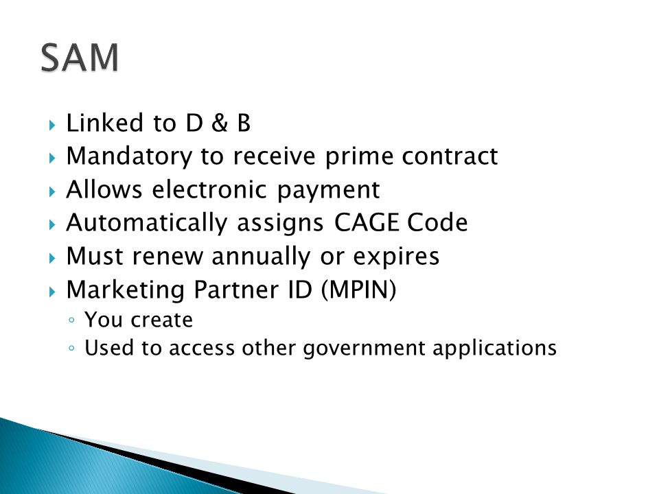  Linked to D & B  Mandatory to receive prime contract  Allows electronic payment  Automatically assigns CAGE Code  Must renew annually or expires  Marketing Partner ID (MPIN) ◦ You create ◦ Used to access other government applications