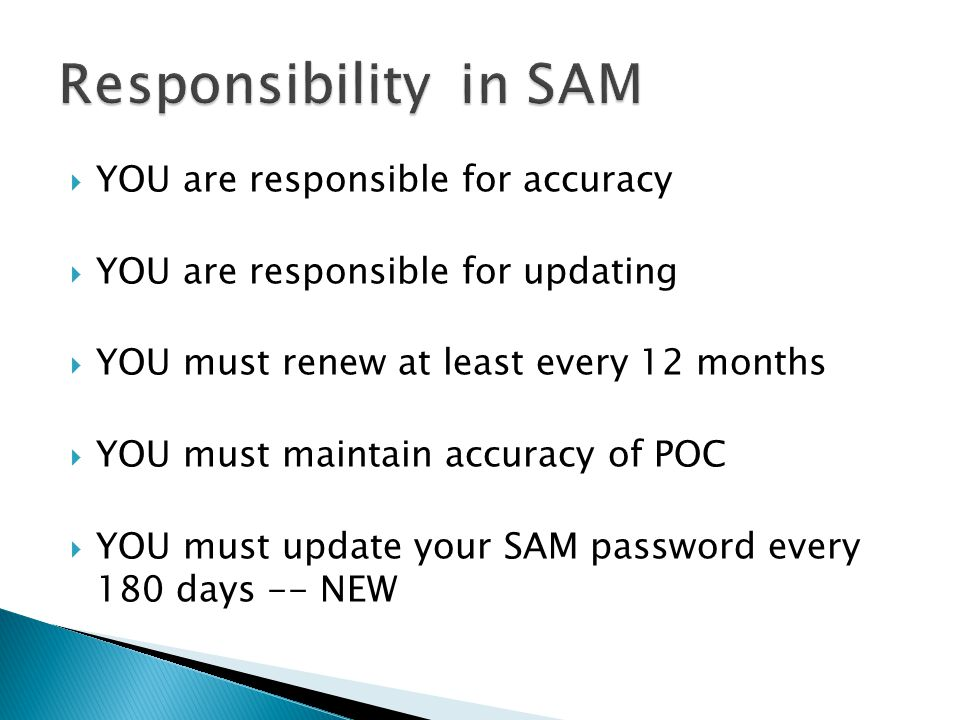  YOU are responsible for accuracy  YOU are responsible for updating  YOU must renew at least every 12 months  YOU must maintain accuracy of POC  YOU must update your SAM password every 180 days -- NEW