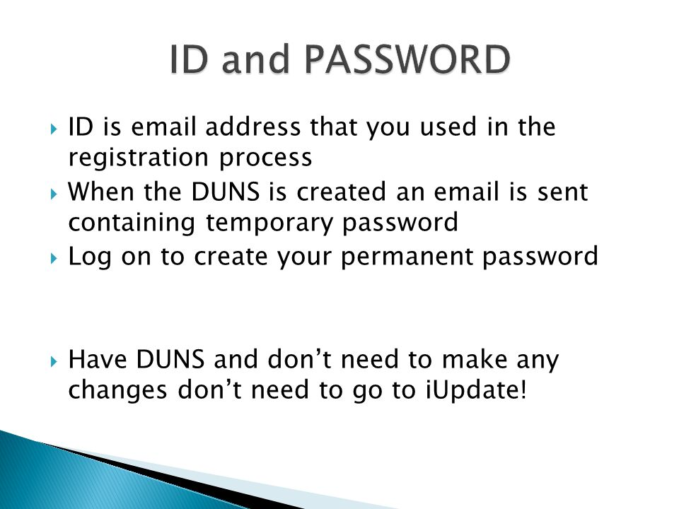  ID is email address that you used in the registration process  When the DUNS is created an email is sent containing temporary password  Log on to create your permanent password  Have DUNS and don't need to make any changes don't need to go to iUpdate!