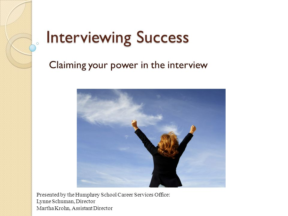 Interviewing Success Claiming your power in the interview Presented by the Humphrey School Career Services Office: Lynne Schuman, Director Martha Krohn, Assistant Director