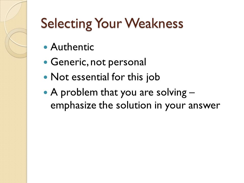 Selecting Your Weakness Authentic Generic, not personal Not essential for this job A problem that you are solving – emphasize the solution in your answer