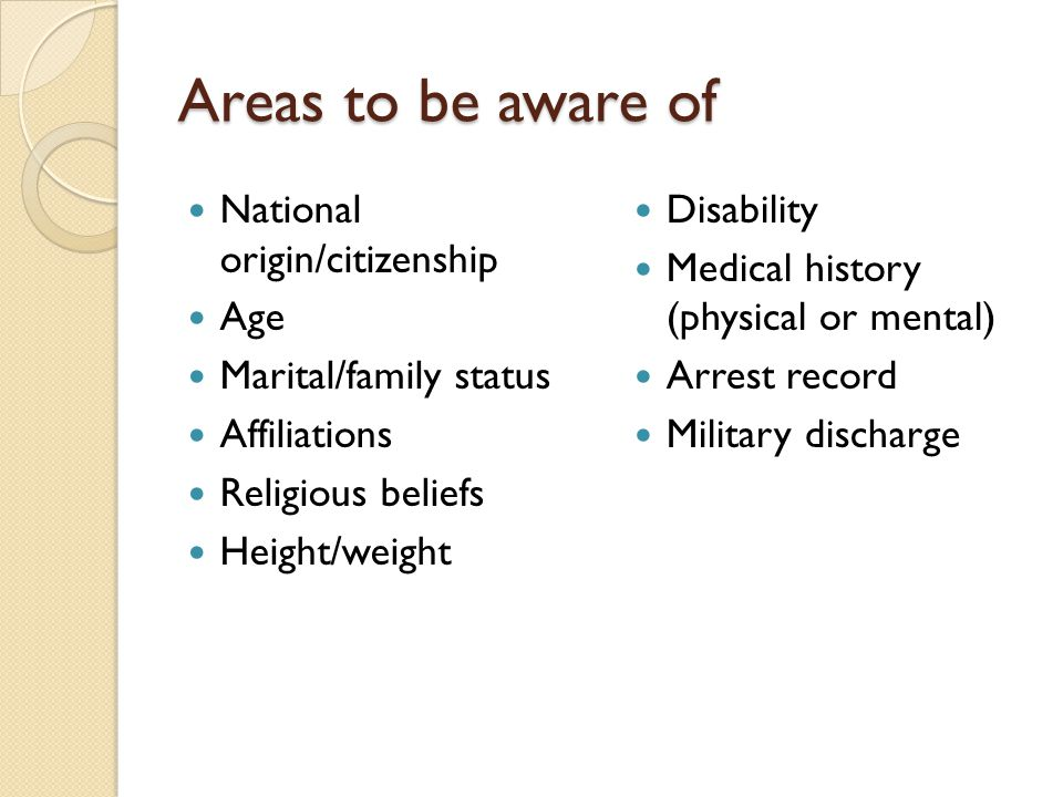 Areas to be aware of National origin/citizenship Age Marital/family status Affiliations Religious beliefs Height/weight Disability Medical history (physical or mental) Arrest record Military discharge