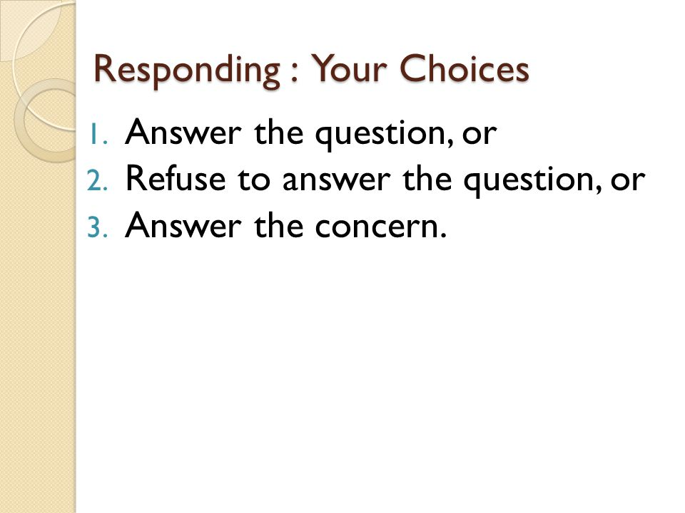 Responding : Your Choices 1. Answer the question, or 2.