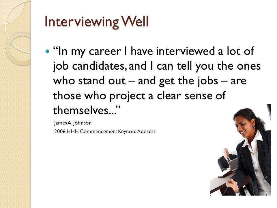 Interviewing Well In my career I have interviewed a lot of job candidates, and I can tell you the ones who stand out – and get the jobs – are those who project a clear sense of themselves... James A.
