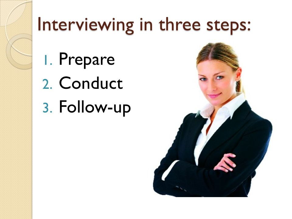 Interviewing in three steps: 1. Prepare 2. Conduct 3. Follow-up