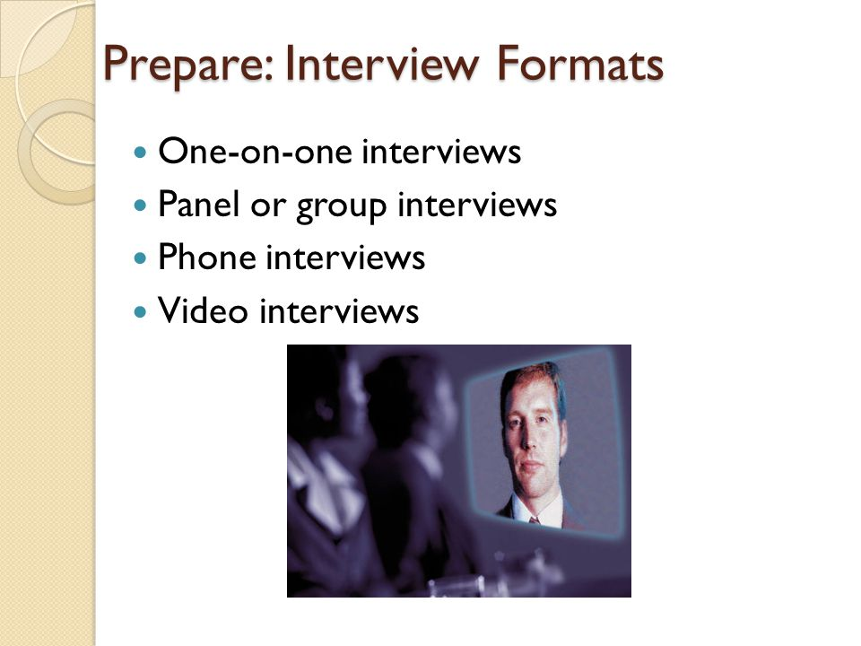 Prepare: Interview Formats One-on-one interviews Panel or group interviews Phone interviews Video interviews